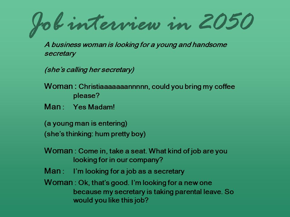 Job interview in 2050 A business woman is looking for a young and handsome secretary. (she's calling her secretary)