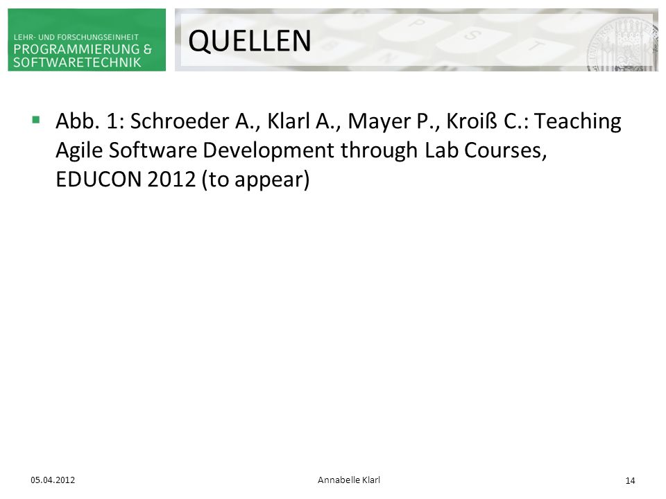 QUELLEN Abb. 1: Schroeder A., Klarl A., Mayer P., Kroiß C.: Teaching Agile Software Development through Lab Courses, EDUCON 2012 (to appear)