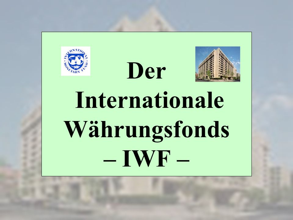 Der Internationale Währungsfonds – IWF –