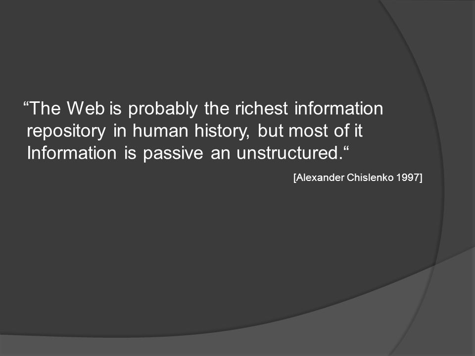 The Web is probably the richest information repository in human history, but most of it Information is passive an unstructured. [Alexander Chislenko 1997]