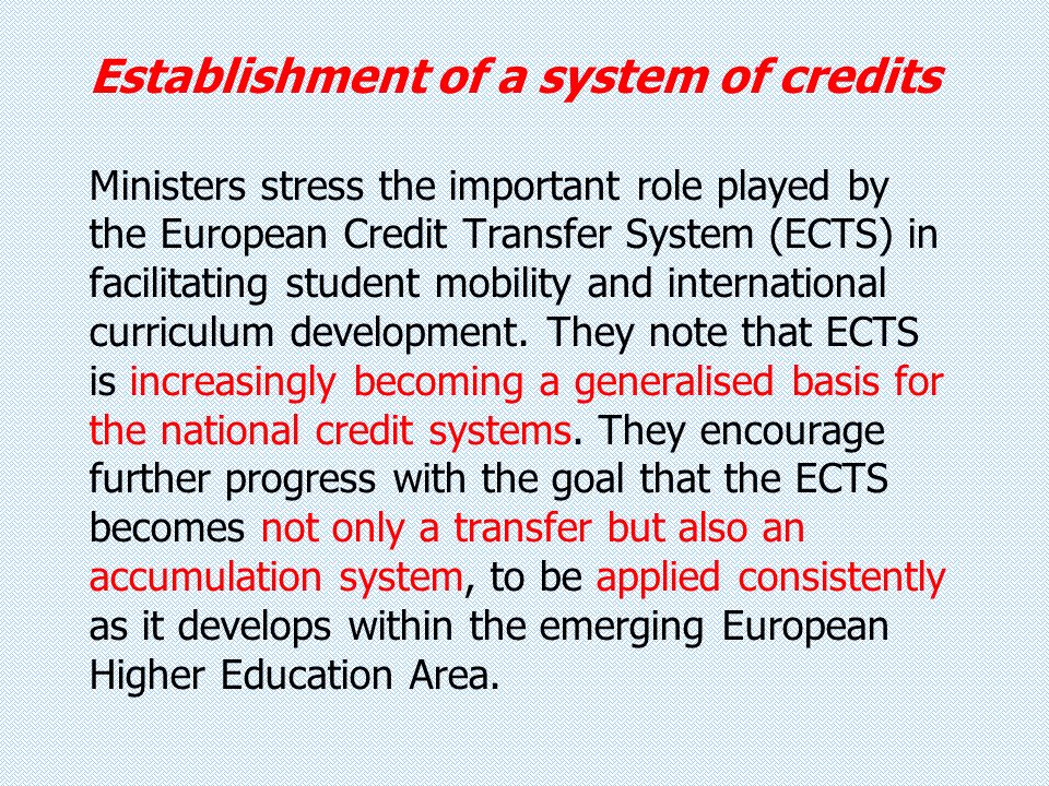 Establishment of a system of credits Ministers stress the important role played by the European Credit Transfer System (ECTS) in facilitating student mobility and international curriculum development.