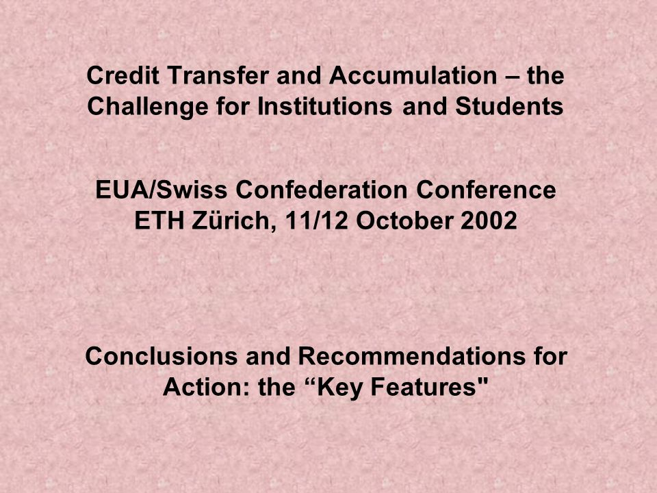 Credit Transfer and Accumulation – the Challenge for Institutions and Students EUA/Swiss Confederation Conference ETH Zürich, 11/12 October 2002 Conclusions and Recommendations for Action: the Key Features