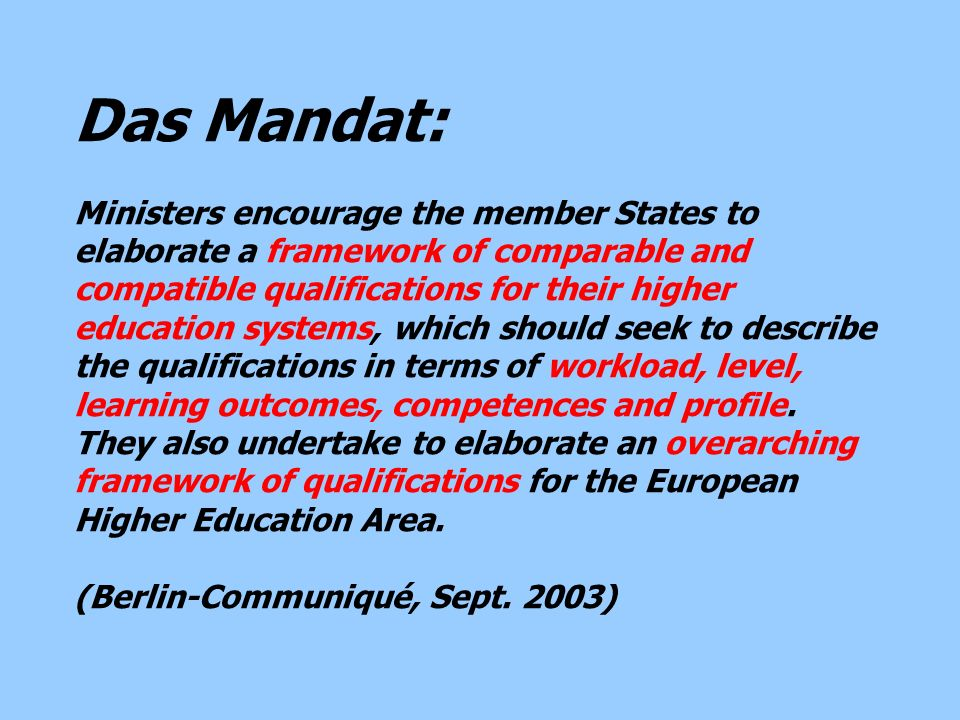 Das Mandat: Ministers encourage the member States to elaborate a framework of comparable and compatible qualifications for their higher education systems, which should seek to describe the qualifications in terms of workload, level, learning outcomes, competences and profile.