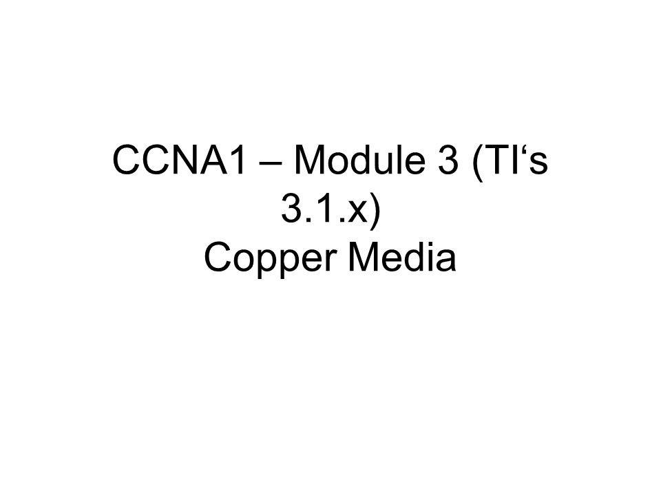 CCNA1 – Module 3 (TI's 3.1.x) Copper Media