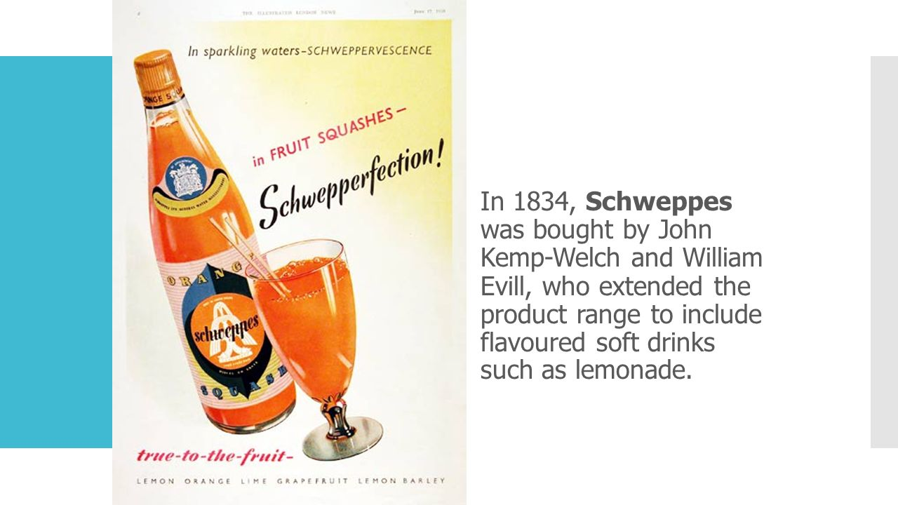 In 1834, Schweppes was bought by John Kemp-Welch and William Evill, who extended the product range to include flavoured soft drinks such as lemonade.