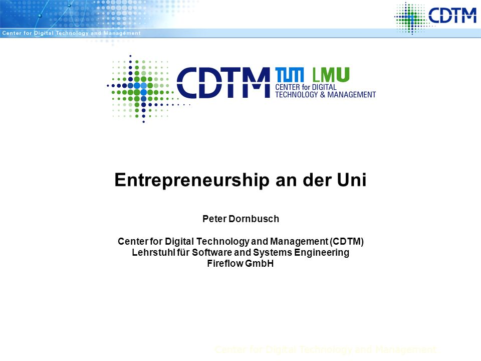 Entrepreneurship an der Uni Peter Dornbusch Center for Digital Technology and Management (CDTM) Lehrstuhl für Software and Systems Engineering Fireflow GmbH