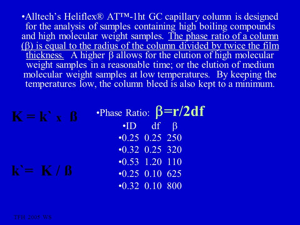 Alltech's Heliflex® AT™-1ht GC capillary column is designed for the analysis of samples containing high boiling compounds and high molecular weight samples. The phase ratio of a column () is equal to the radius of the column divided by twice the film thickness. A higher  allows for the elution of high molecular weight samples in a reasonable time; or the elution of medium molecular weight samples at low temperatures. By keeping the temperatures low, the column bleed is also kept to a minimum.