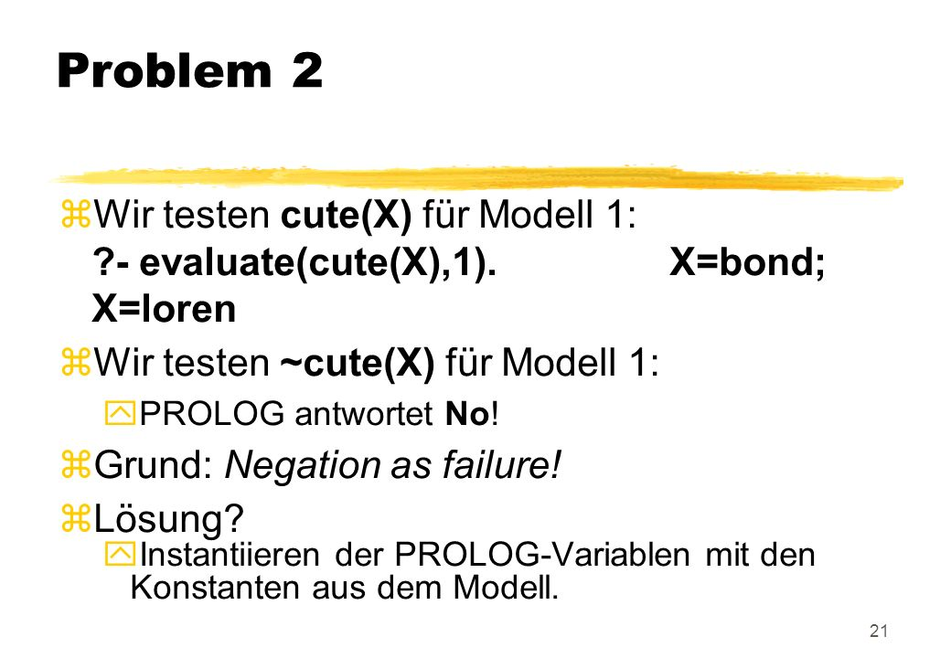 Problem 2 Wir testen cute(X) für Modell 1: - evaluate(cute(X),1). X=bond; X=loren.