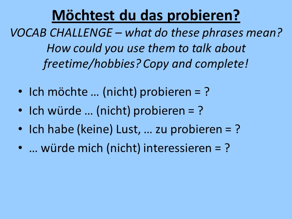 Möchtest du das probieren VOCAB CHALLENGE – what do these phrases mean How could you use them to talk about freetime/hobbies Copy and complete!