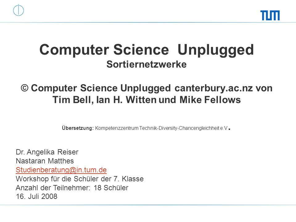 Computer Science Unplugged Sortiernetzwerke © Computer Science Unplugged canterbury.ac.nz von Tim Bell, Ian H. Witten und Mike Fellows Übersetzung: Kompetenzzentrum Technik-Diversity-Chancengleichheit e.V.