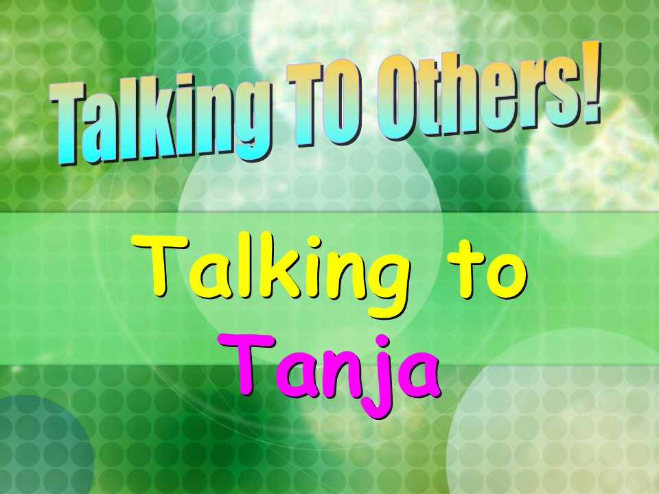 Talking TO Others! Talking to Tanja