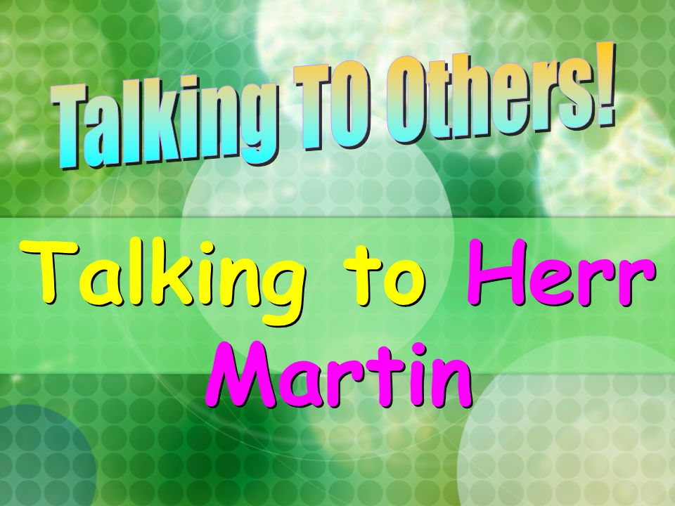 Talking TO Others! Talking to Herr Martin