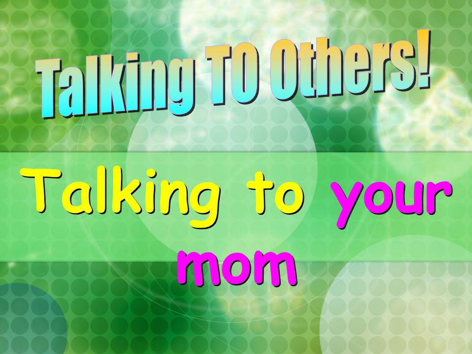 Talking TO Others! Talking to your mom