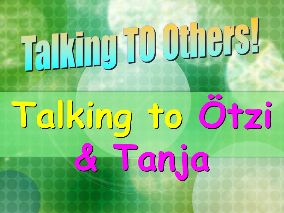 Talking TO Others! Talking to Ötzi & Tanja