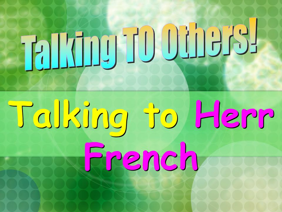 Talking TO Others! Talking to Herr French