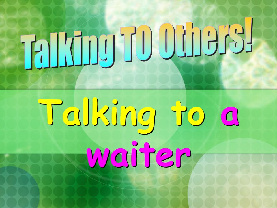 Talking TO Others! Talking to a waiter