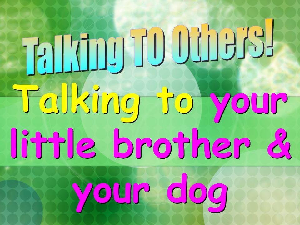 Talking to your little brother & your dog