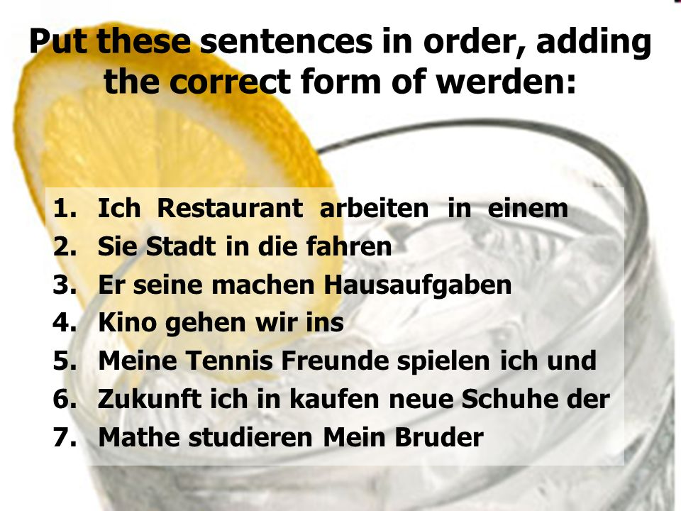 Put these sentences in order, adding the correct form of werden:
