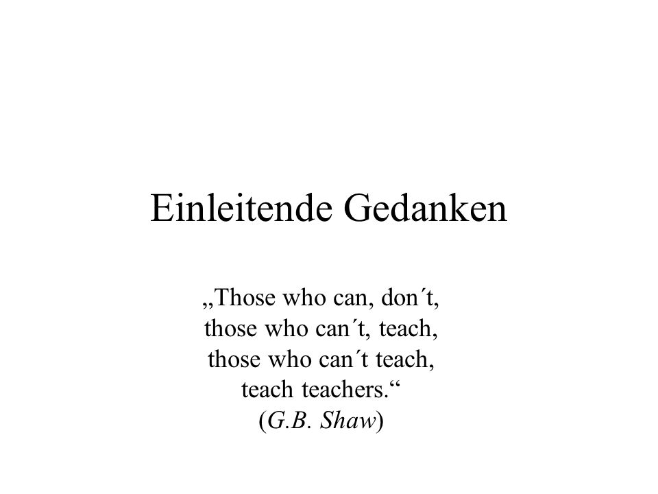 "Einleitende Gedanken ""Those who can, don´t, those who can´t, teach,"