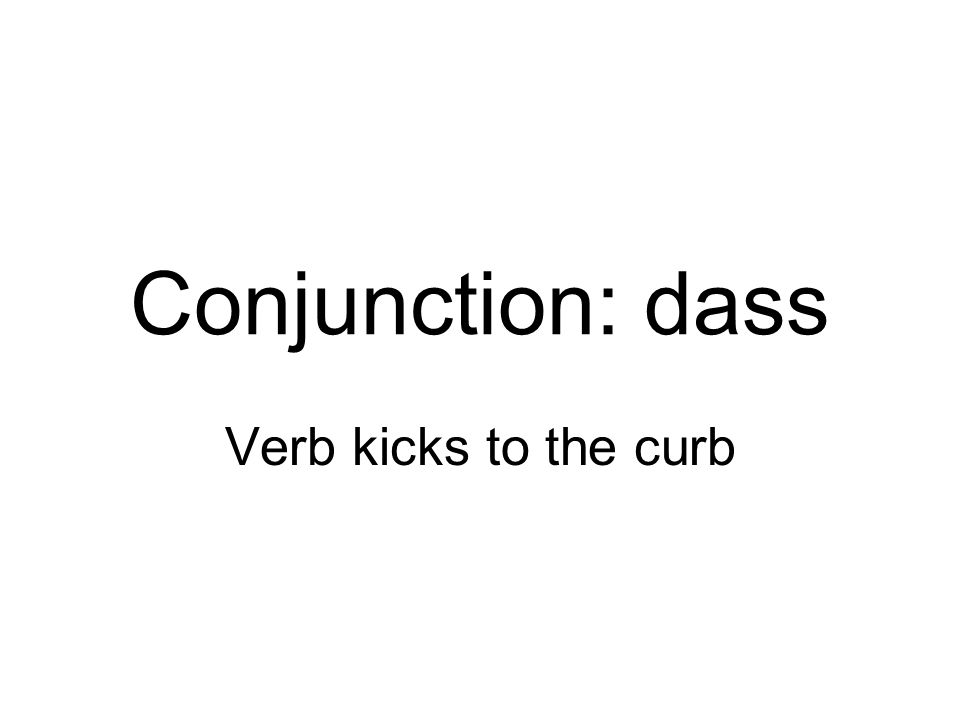 Conjunction: dass Verb kicks to the curb