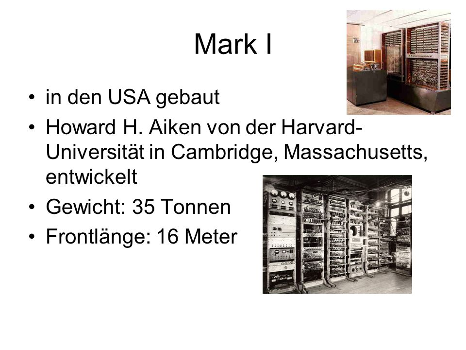 Mark I in den USA gebaut. Howard H. Aiken von der Harvard-Universität in Cambridge, Massachusetts, entwickelt.