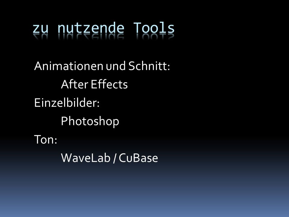 zu nutzende Tools Animationen und Schnitt: After Effects Einzelbilder: Photoshop Ton: WaveLab / CuBase