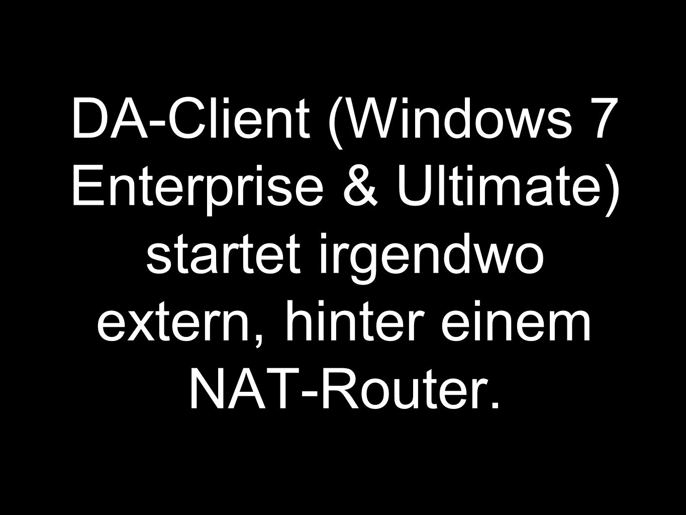 DA-Client (Windows 7 Enterprise & Ultimate) startet irgendwo extern, hinter einem NAT-Router.
