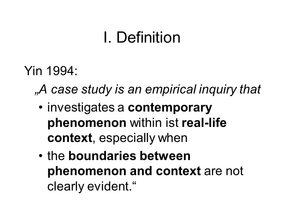 "I. Definition Yin 1994: ""A case study is an empirical inquiry that"
