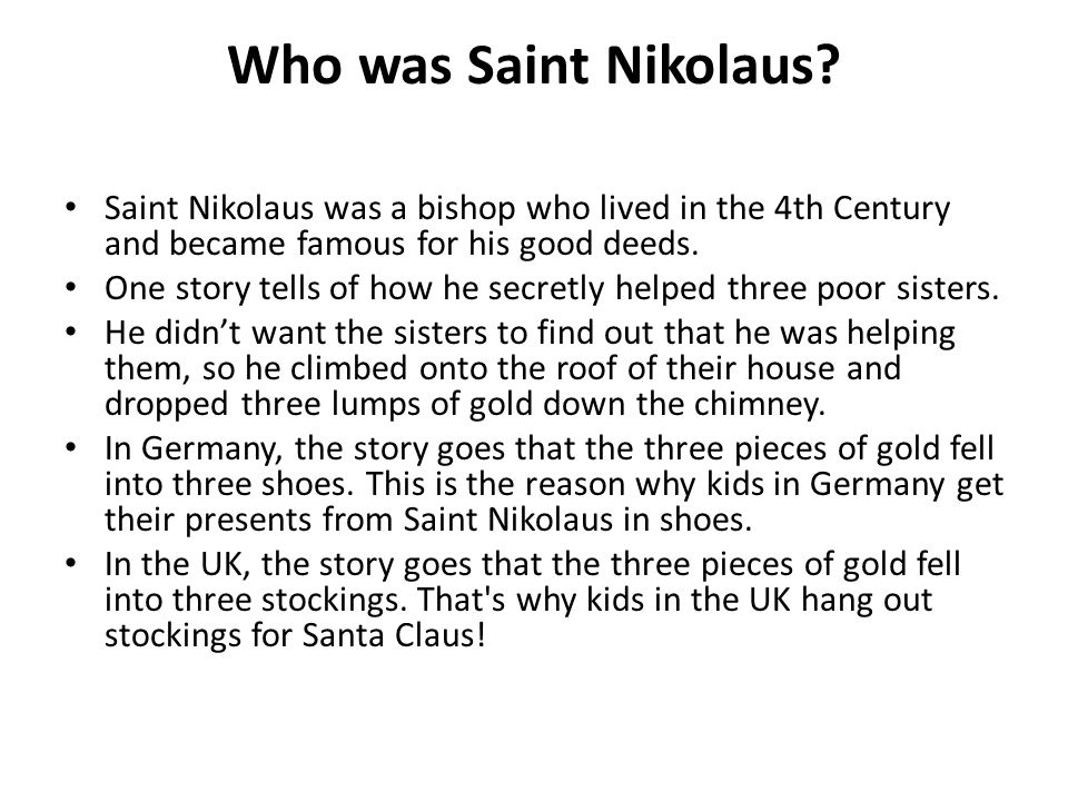 Who was Saint Nikolaus Saint Nikolaus was a bishop who lived in the 4th Century and became famous for his good deeds.