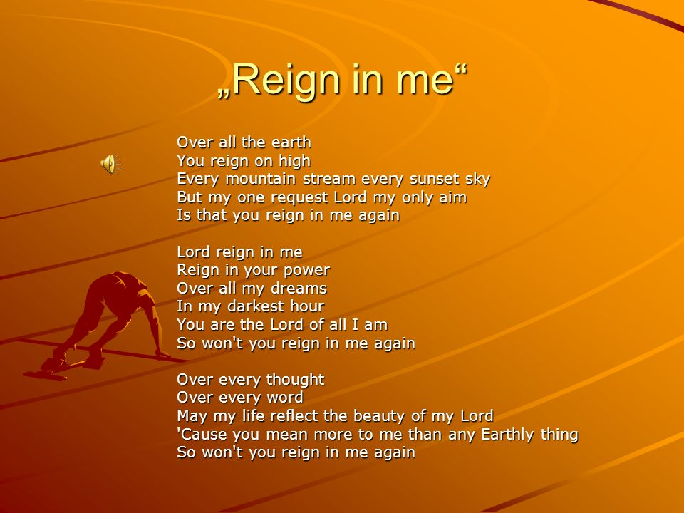 """Reign in me Over all the earth You reign on high"