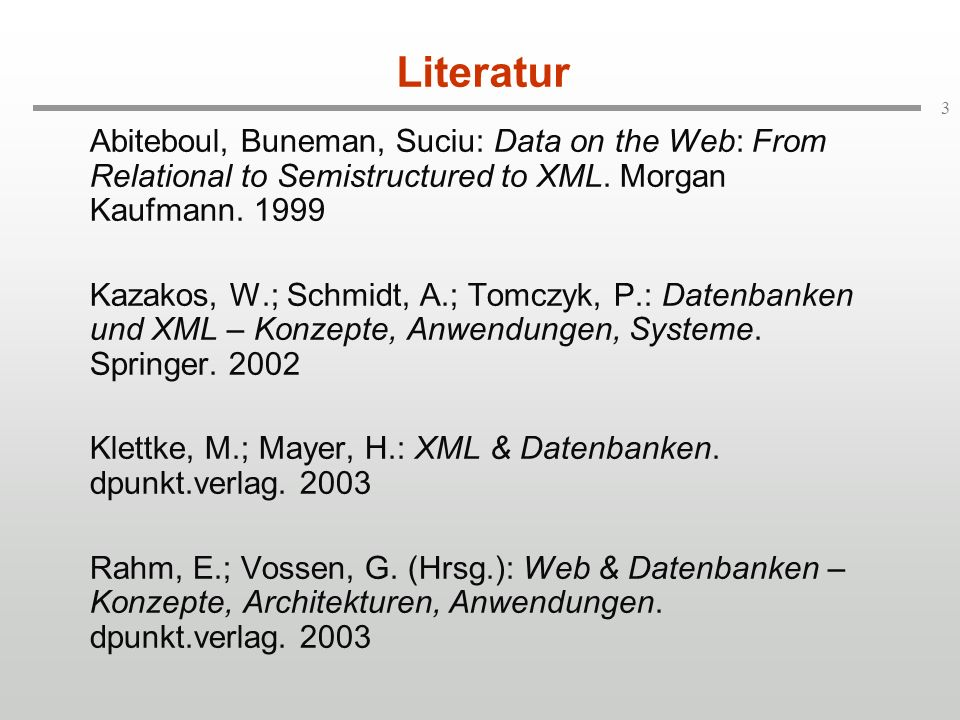 Literatur Abiteboul, Buneman, Suciu: Data on the Web: From Relational to Semistructured to XML. Morgan Kaufmann. 1999.