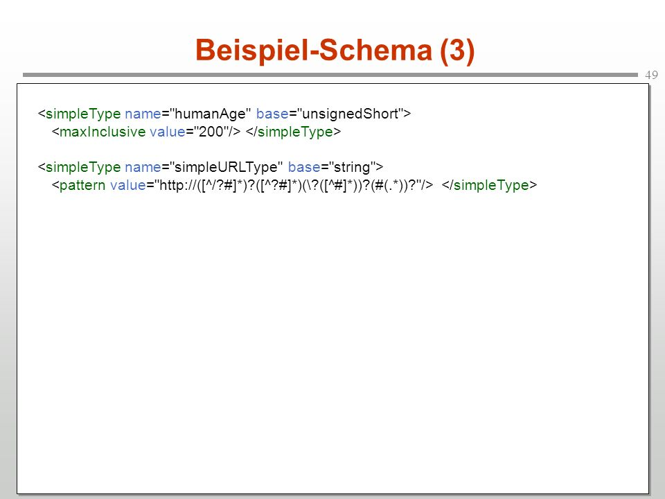 Beispiel-Schema (3) <simpleType name= humanAge base= unsignedShort > <maxInclusive value= 200 /> </simpleType>