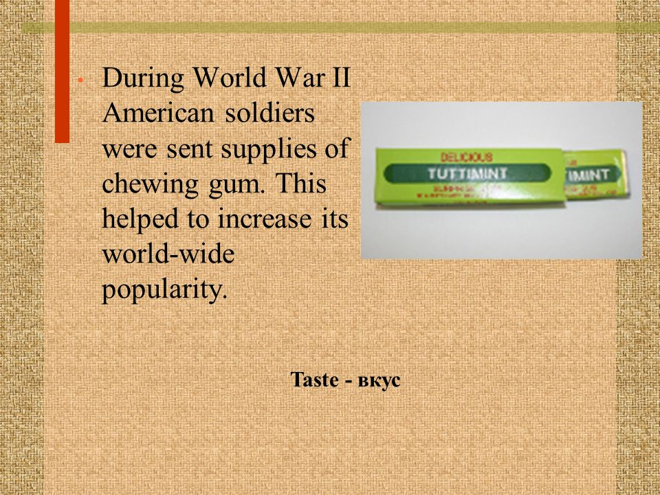 During World War II American soldiers were sent supplies of chewing gum. This helped to increase its world-wide popularity.