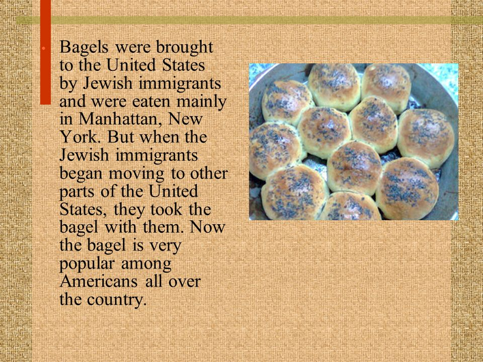 Bagels were brought to the United States by Jewish immigrants and were eaten mainly in Manhattan, New York.