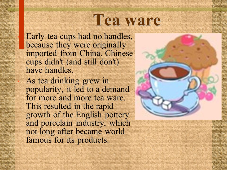 Tea ware Early tea cups had no handles, because they were originally imported from China. Chinese cups didn t (and still don t) have handles.