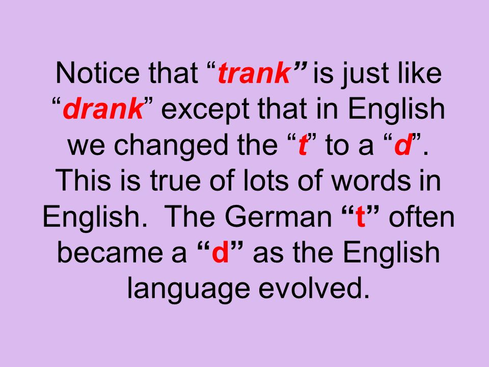 Notice that trank is just like drank except that in English we changed the t to a d .