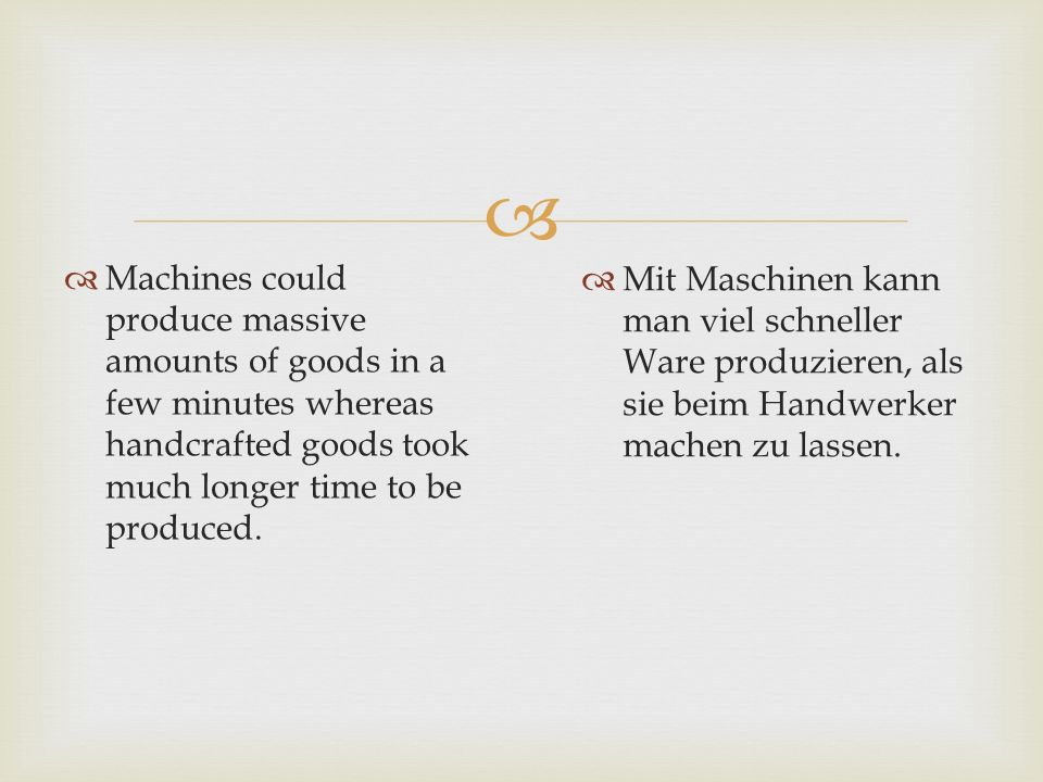Machines could produce massive amounts of goods in a few minutes whereas handcrafted goods took much longer time to be produced.