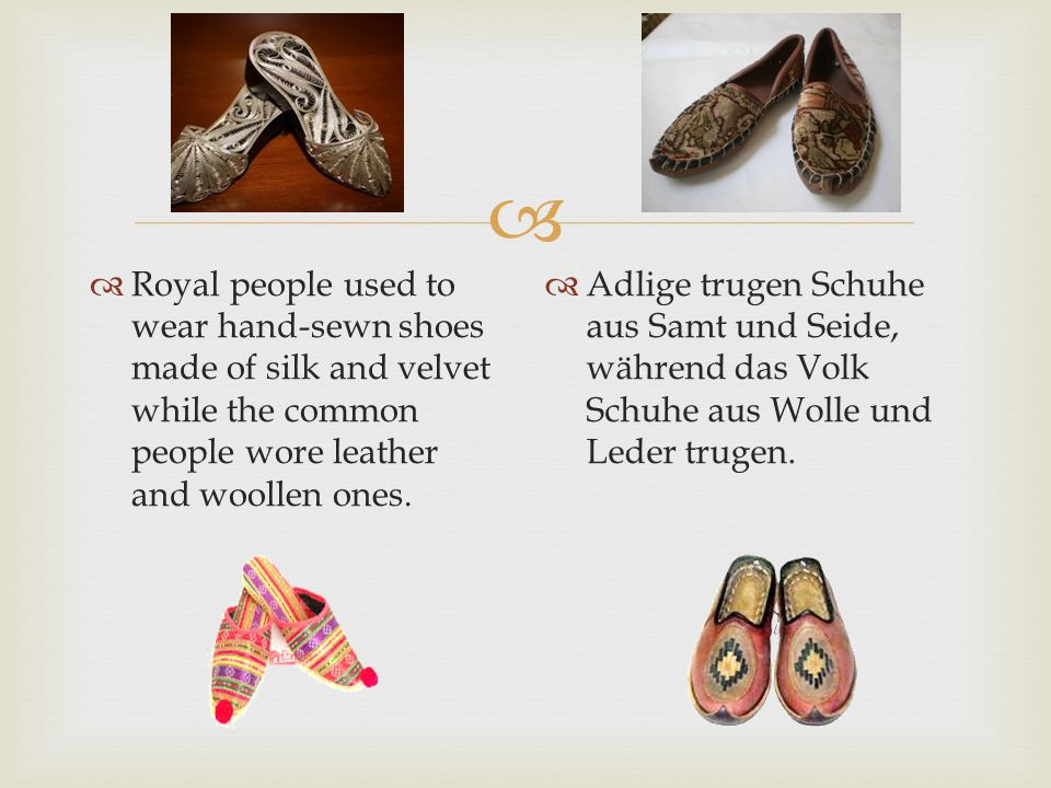 Royal people used to wear hand-sewn shoes made of silk and velvet while the common people wore leather and woollen ones.