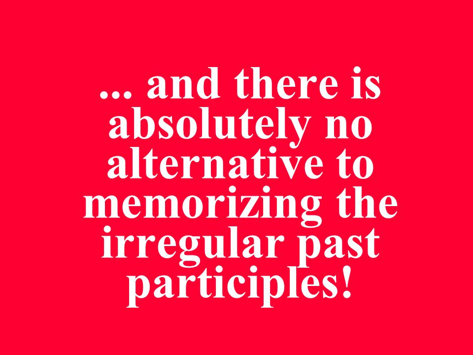 ... and there is absolutely no alternative to memorizing the irregular past participles!