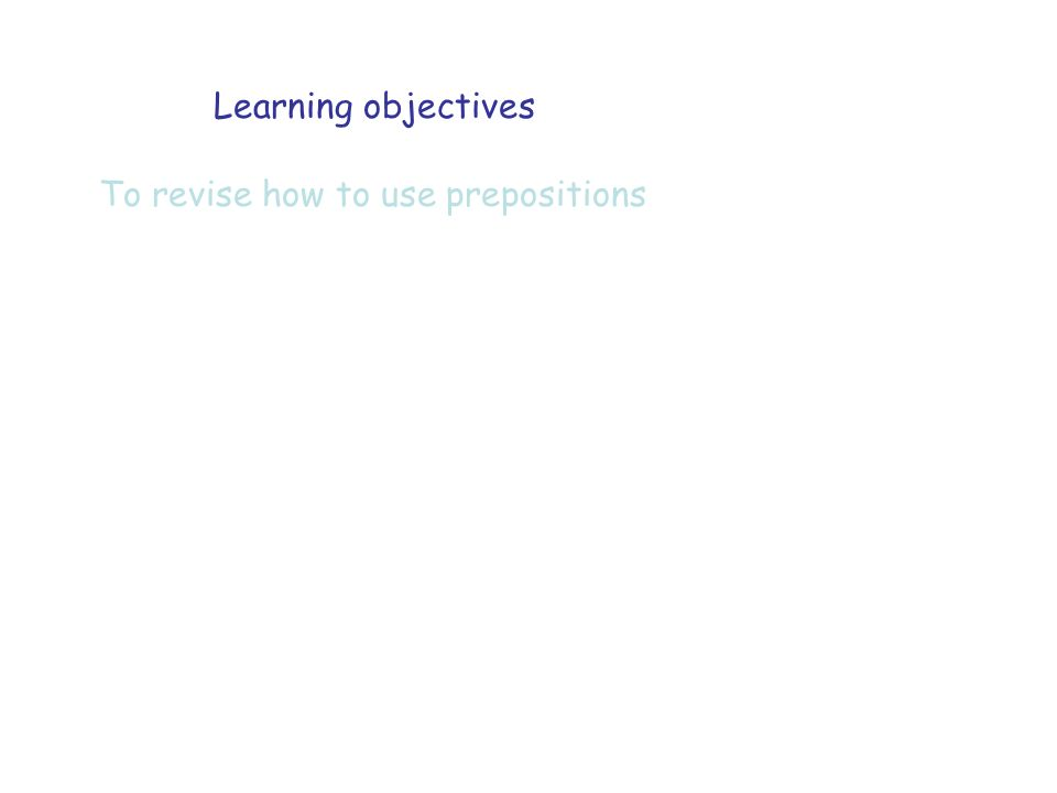 Learning objectives To revise how to use prepositions