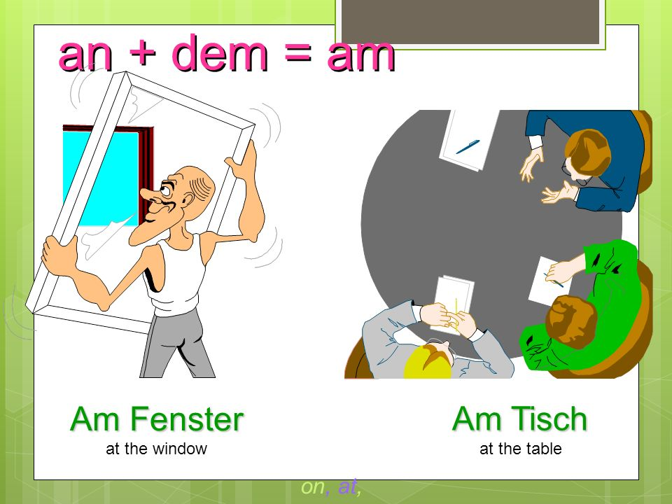 an + dem = am Am Fenster Am Tisch on, at, to at the window