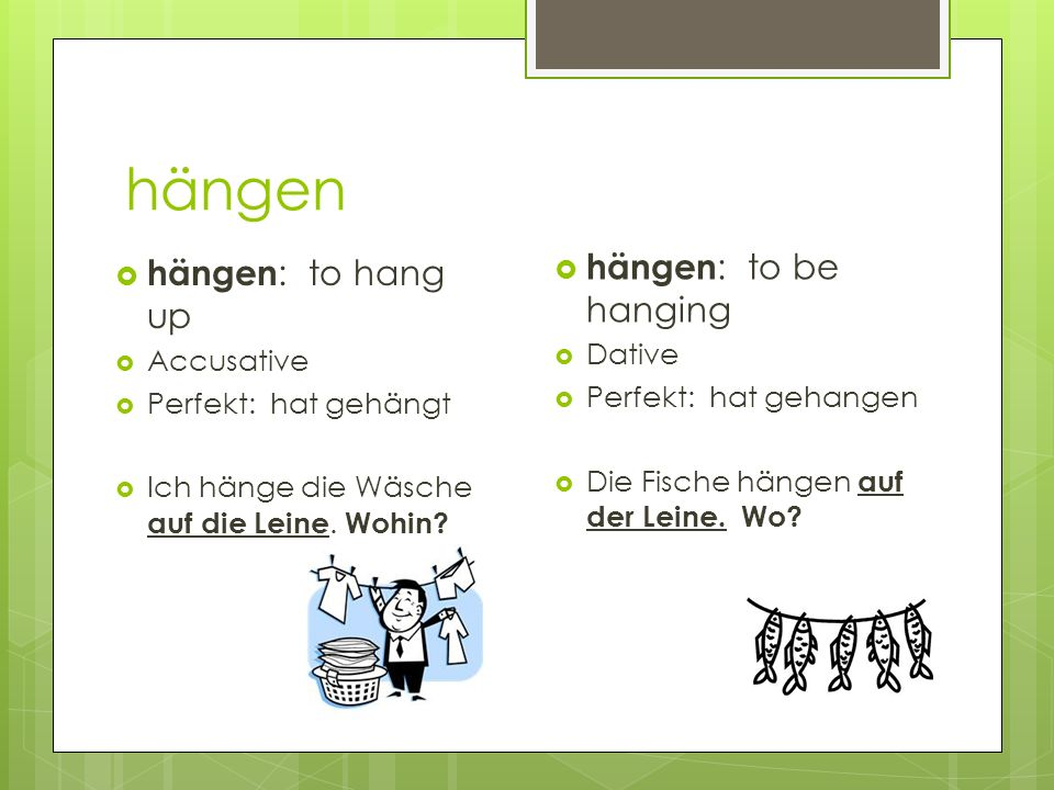 hängen hängen: to be hanging hängen: to hang up Dative Accusative