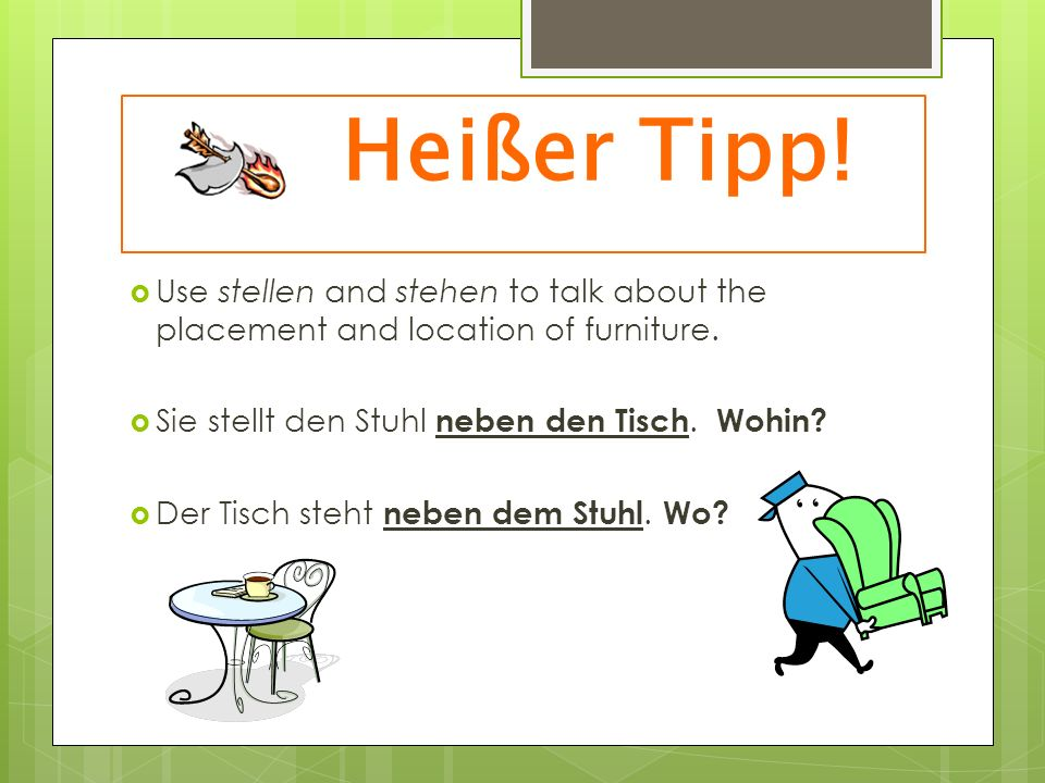 Heißer Tipp! Use stellen and stehen to talk about the placement and location of furniture. Sie stellt den Stuhl neben den Tisch. Wohin