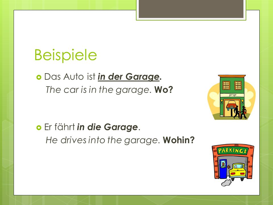 Beispiele Das Auto ist in der Garage. The car is in the garage. Wo