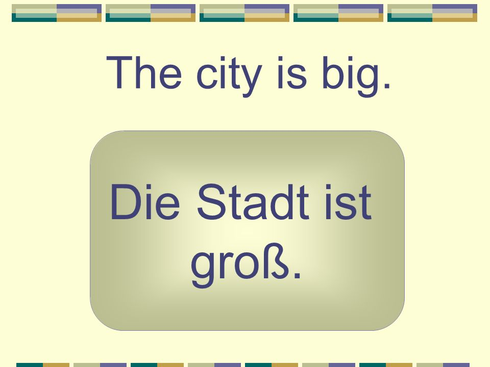 The city is big. Die Stadt ist groß.