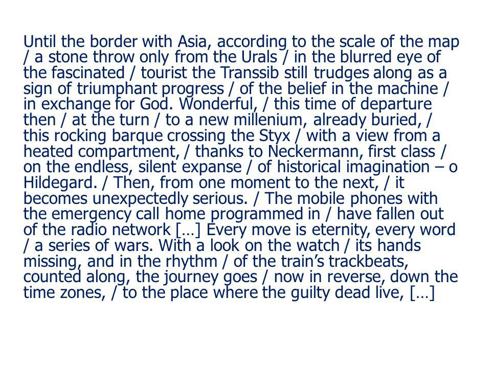 Until the border with Asia, according to the scale of the map / a stone throw only from the Urals / in the blurred eye of the fascinated / tourist the Transsib still trudges along as a sign of triumphant progress / of the belief in the machine / in exchange for God.