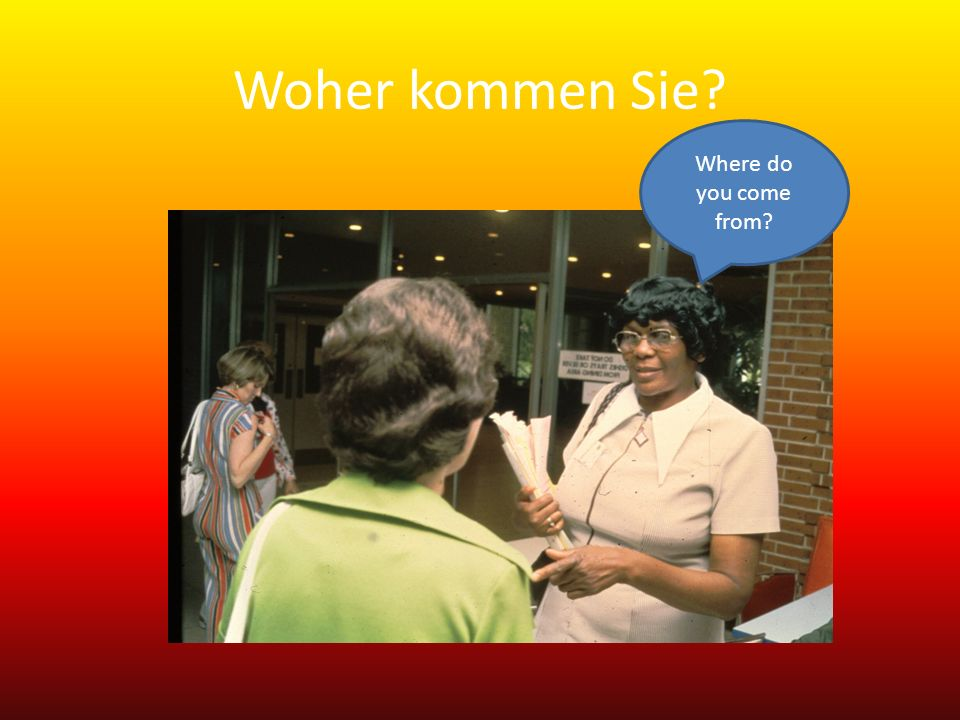 Woher kommen Sie Where do you come from