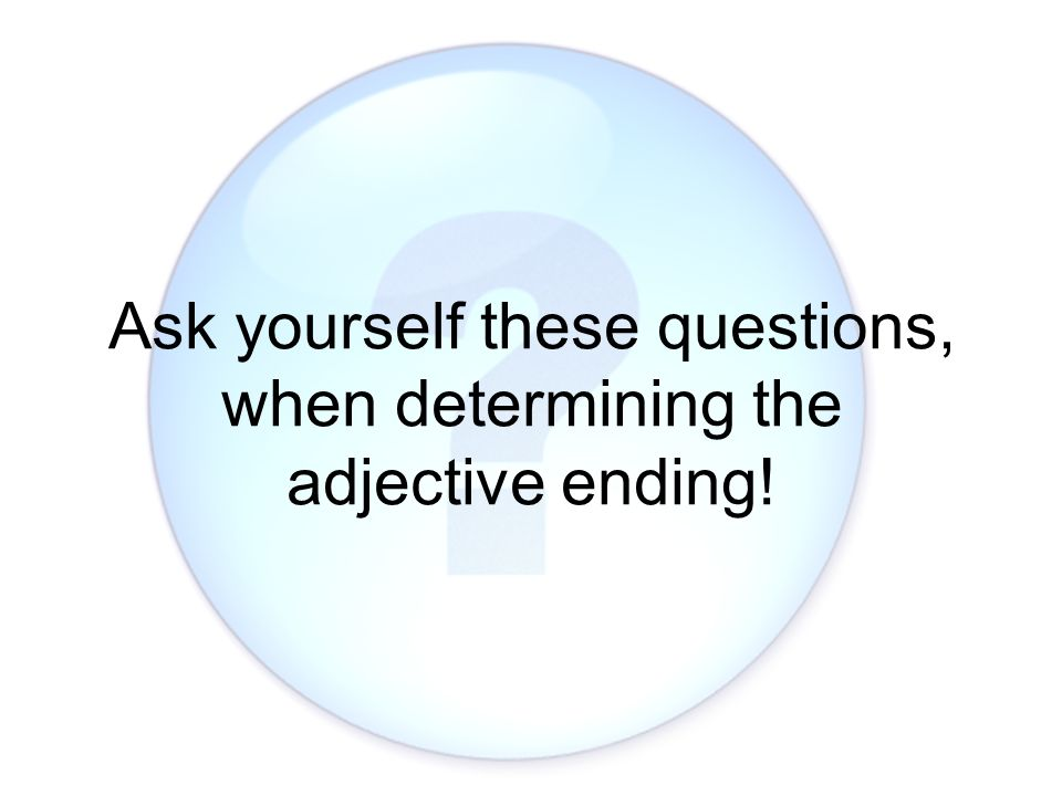 Ask yourself these questions, when determining the adjective ending!