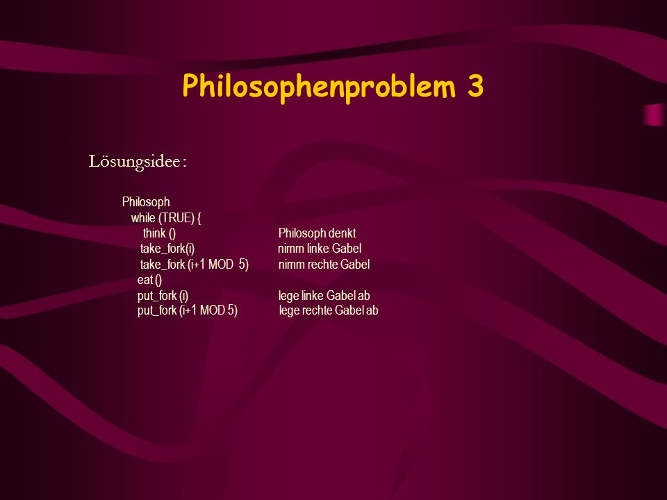Philosophenproblem 3 Lösungsidee : Philosoph while (TRUE) {