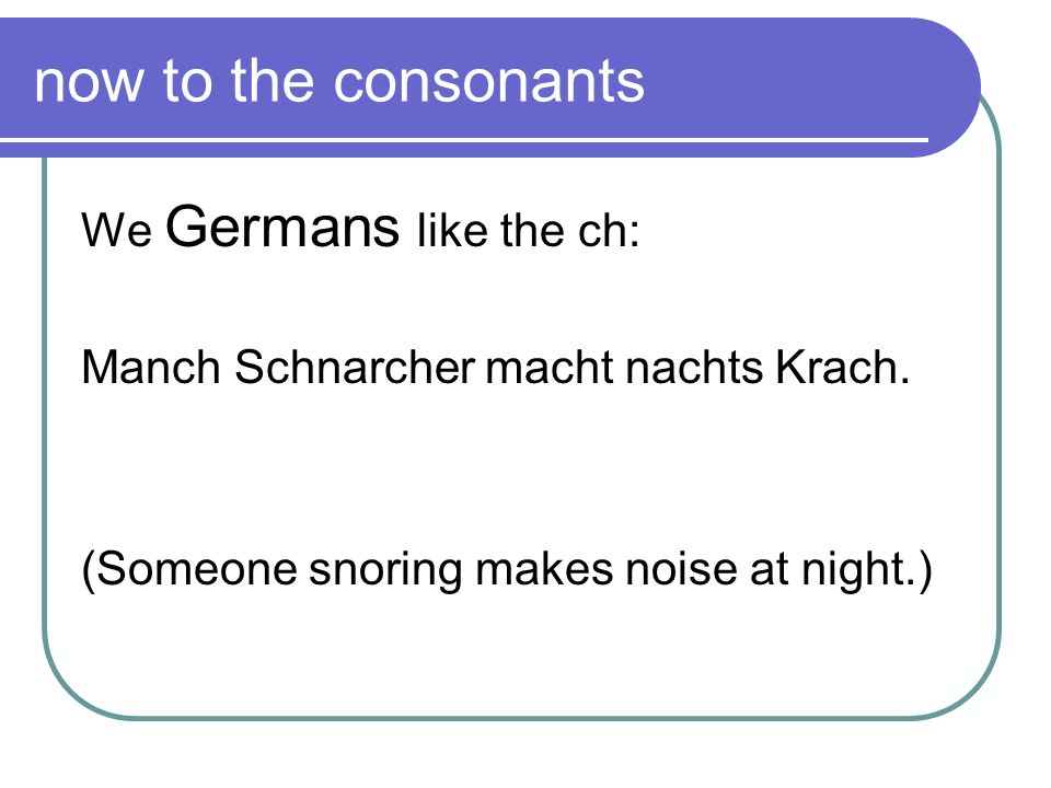 now to the consonants We Germans like the ch: